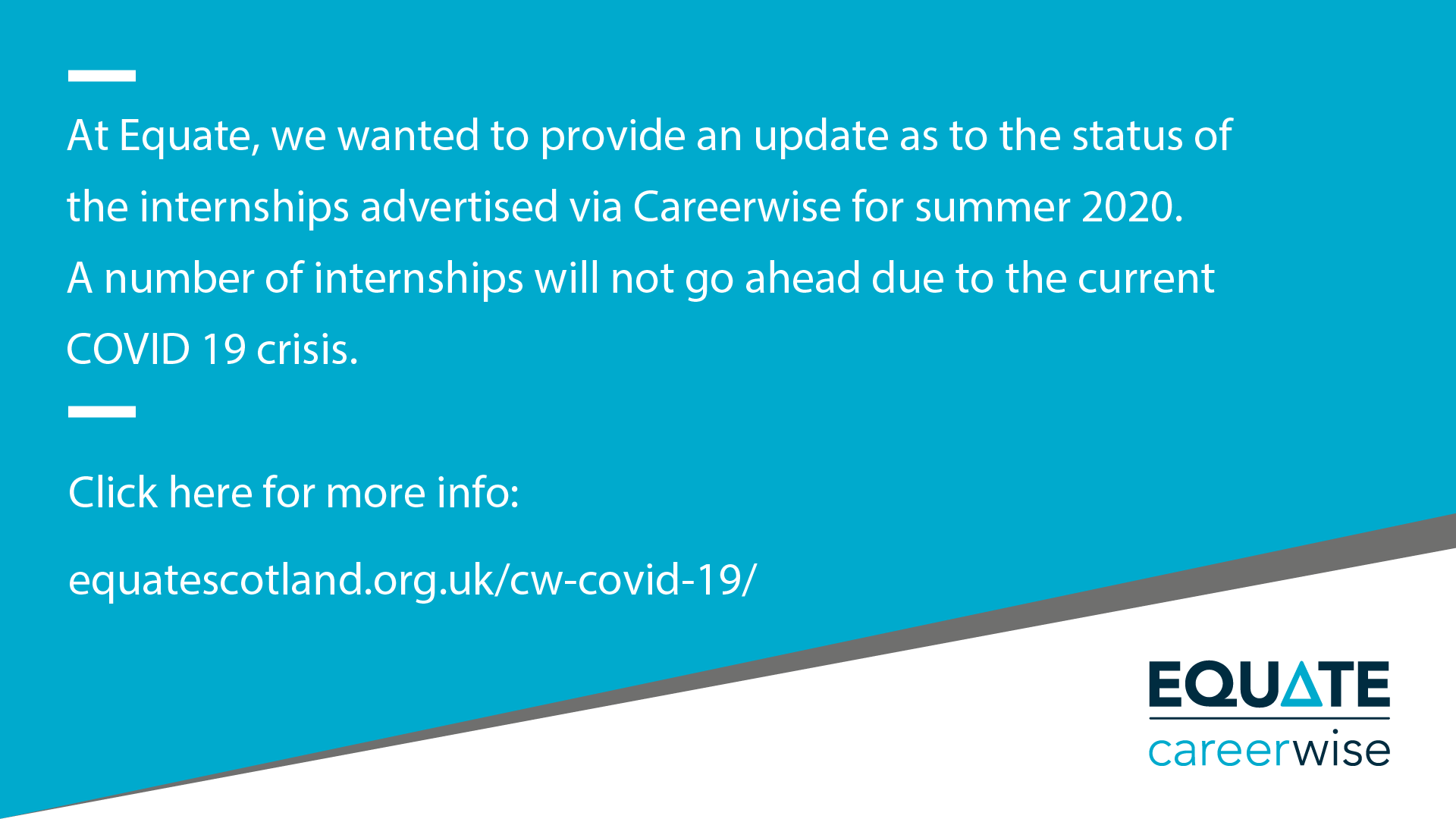 At Equate, we wanted to provide an update as to the status of the internships advertised via Careerwise for Summer 2020. A number of internships will not go ahead due to the current COVID-19 crisis. More information is available via this link.